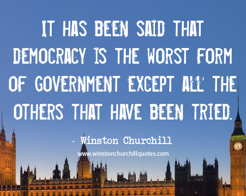 It has been said that democracy is the worst form of government except all the others that have been