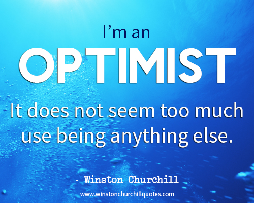 I am an optimist. It does not seem too much use being anything else.