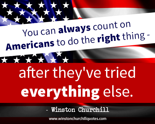 You can always count on Americans to do the right thing - after they've tried everything else.